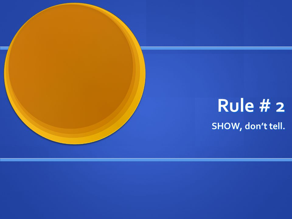 Rule # 2 SHOW, don't tell.