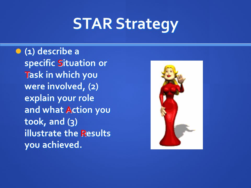 STAR Strategy (1) describe a specific Situation or Task in which you were involved, (2) explain your role and what Action you took, and (3) illustrate