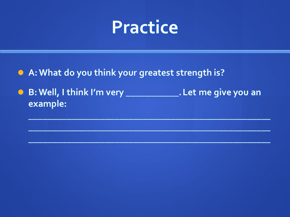 Practice A: What do you think your greatest strength is? A: What do you think your greatest strength is? B: Well, I think I'm very ___________. Let me