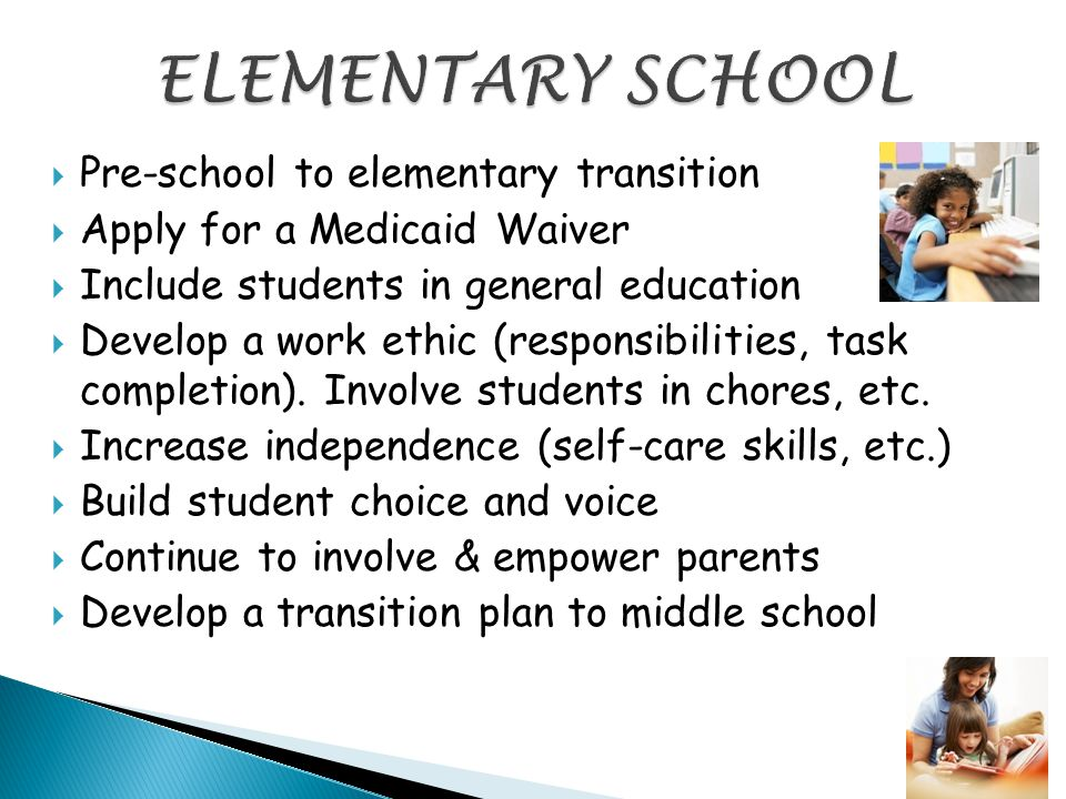  Pre-school to elementary transition  Apply for a Medicaid Waiver  Include students in general education  Develop a work ethic (responsibilities, task completion).