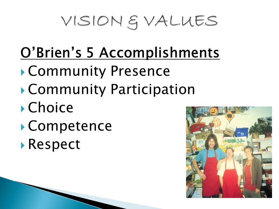 O'Brien's 5 Accomplishments  Community Presence  Community Participation  Choice  Competence  Respect
