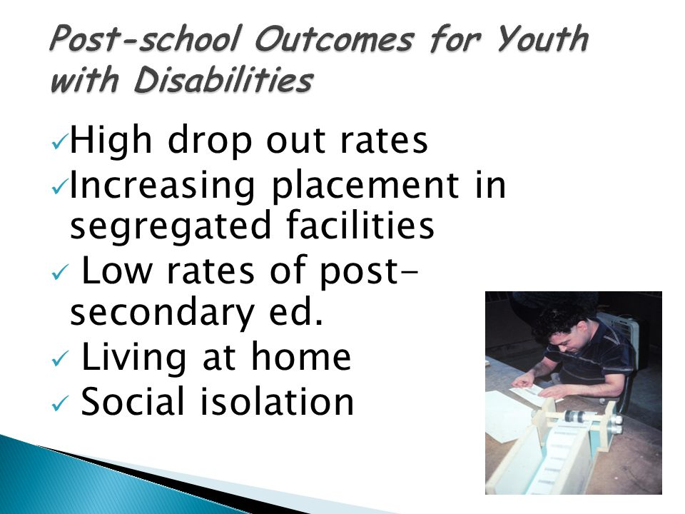 High drop out rates Increasing placement in segregated facilities Low rates of post- secondary ed.