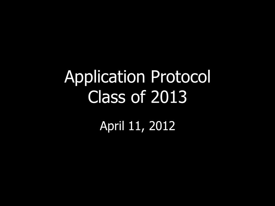 Application Protocol Class of 2013 April 11, 2012