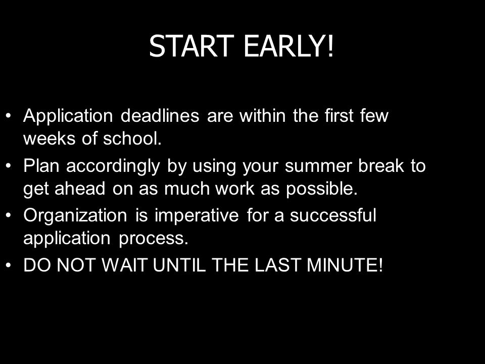 START EARLY. Application deadlines are within the first few weeks of school.