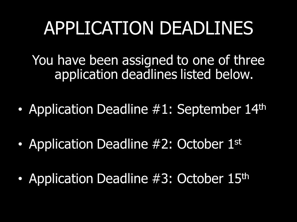 APPLICATION DEADLINES You have been assigned to one of three application deadlines listed below.