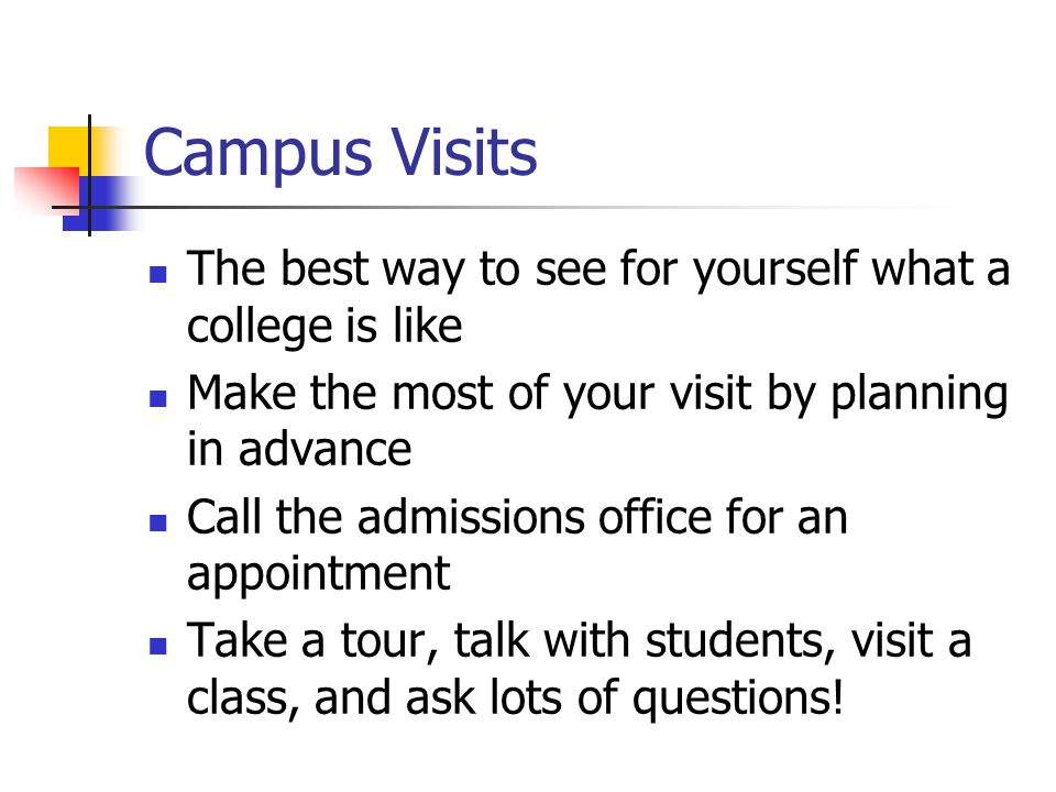 Campus Visits The best way to see for yourself what a college is like Make the most of your visit by planning in advance Call the admissions office for an appointment Take a tour, talk with students, visit a class, and ask lots of questions!
