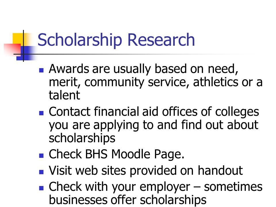 Scholarship Research Awards are usually based on need, merit, community service, athletics or a talent Contact financial aid offices of colleges you are applying to and find out about scholarships Check BHS Moodle Page.