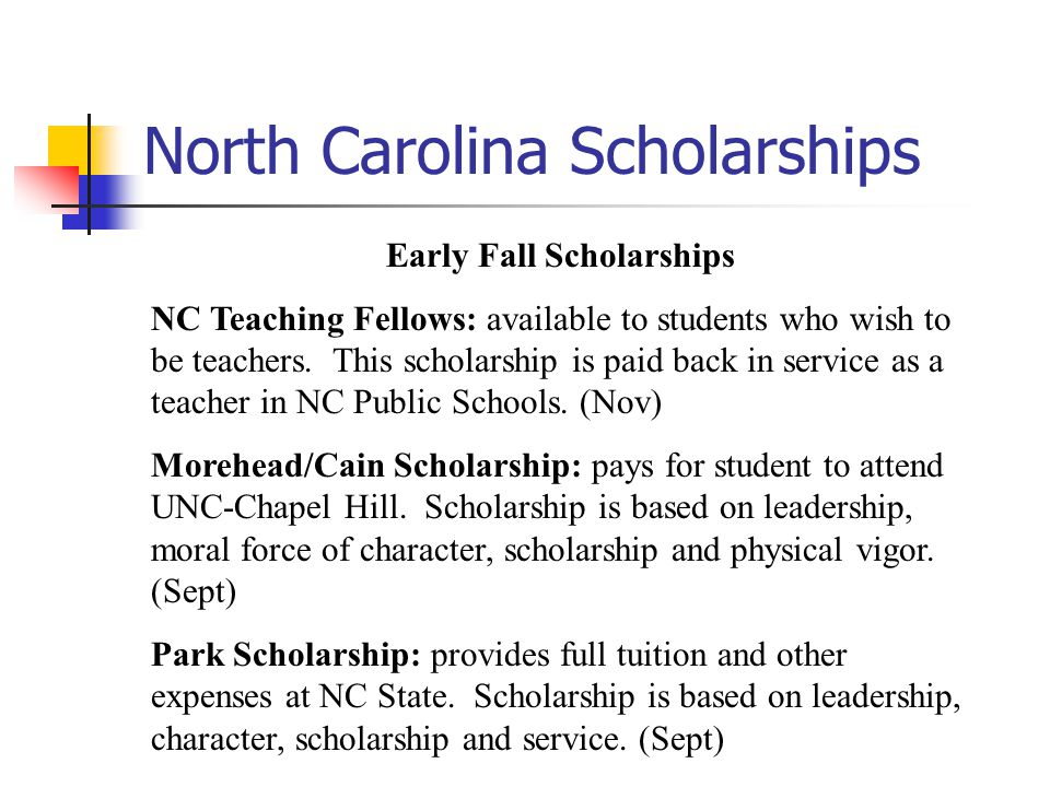 North Carolina Scholarships Early Fall Scholarships NC Teaching Fellows: available to students who wish to be teachers.
