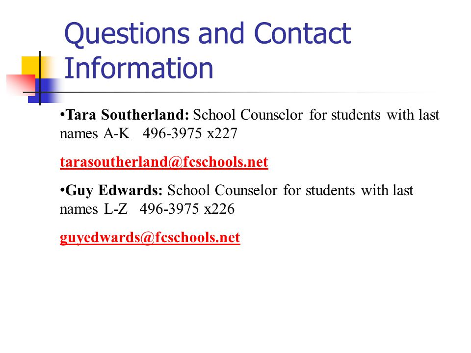 Questions and Contact Information Tara Southerland: School Counselor for students with last names A-K 496-3975 x227 tarasoutherland@fcschools.net Guy Edwards: School Counselor for students with last names L-Z 496-3975 x226 guyedwards@fcschools.net