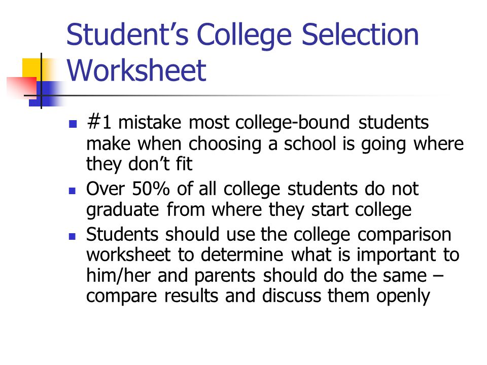 Student's College Selection Worksheet # 1 mistake most college-bound students make when choosing a school is going where they don't fit Over 50% of all college students do not graduate from where they start college Students should use the college comparison worksheet to determine what is important to him/her and parents should do the same – compare results and discuss them openly