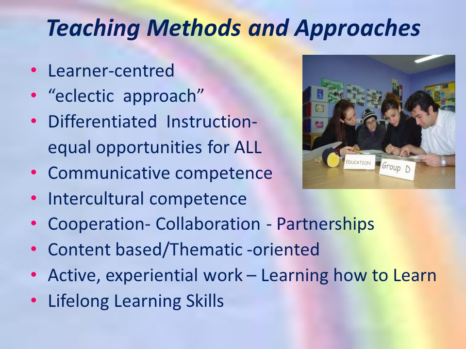 Teaching Methods and Approaches Learner-centred eclectic approach Differentiated Instruction- equal opportunities for ALL Communicative competence Intercultural competence Cooperation- Collaboration - Partnerships Content based/Thematic -oriented Active, experiential work – Learning how to Learn Lifelong Learning Skills