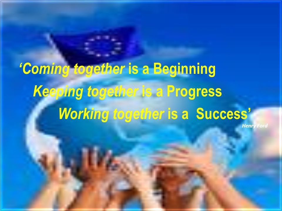 'Coming together is a Beginning Keeping together is a Progress Working together is a Success' Henry Ford