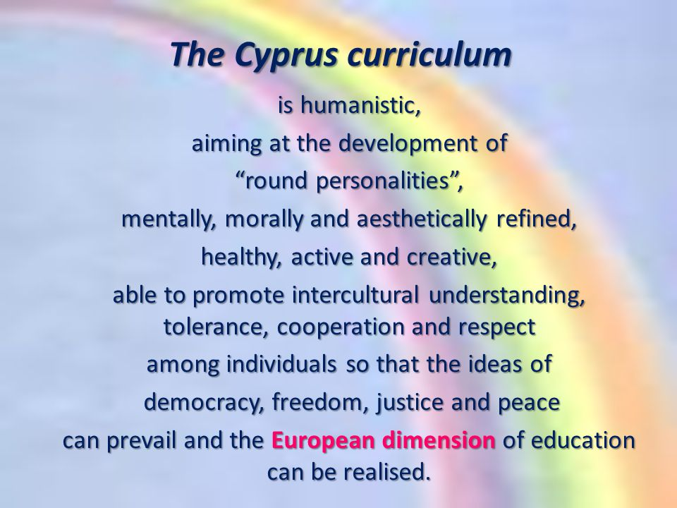 The Cyprus curriculum is humanistic, aiming at the development of round personalities , mentally, morally and aesthetically refined, healthy, active and creative, able to promote intercultural understanding, tolerance, cooperation and respect among individuals so that the ideas of democracy, freedom, justice and peace democracy, freedom, justice and peace can prevail and the European dimension of education can be realised.