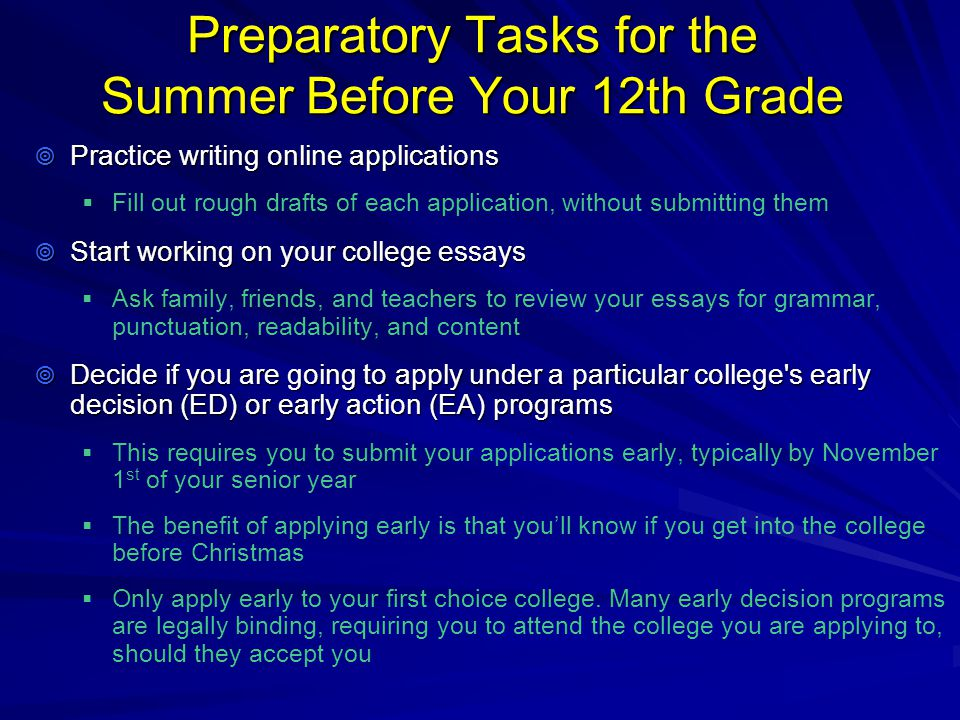 Preparatory Tasks for the Summer Before Your 12th Grade  Practice writing online applications   Fill out rough drafts of each application, without submitting them  Start working on your college essays   Ask family, friends, and teachers to review your essays for grammar, punctuation, readability, and content  Decide if you are going to apply under a particular college s early decision (ED) or early action (EA) programs   This requires you to submit your applications early, typically by November 1 st of your senior year   The benefit of applying early is that you'll know if you get into the college before Christmas   Only apply early to your first choice college.