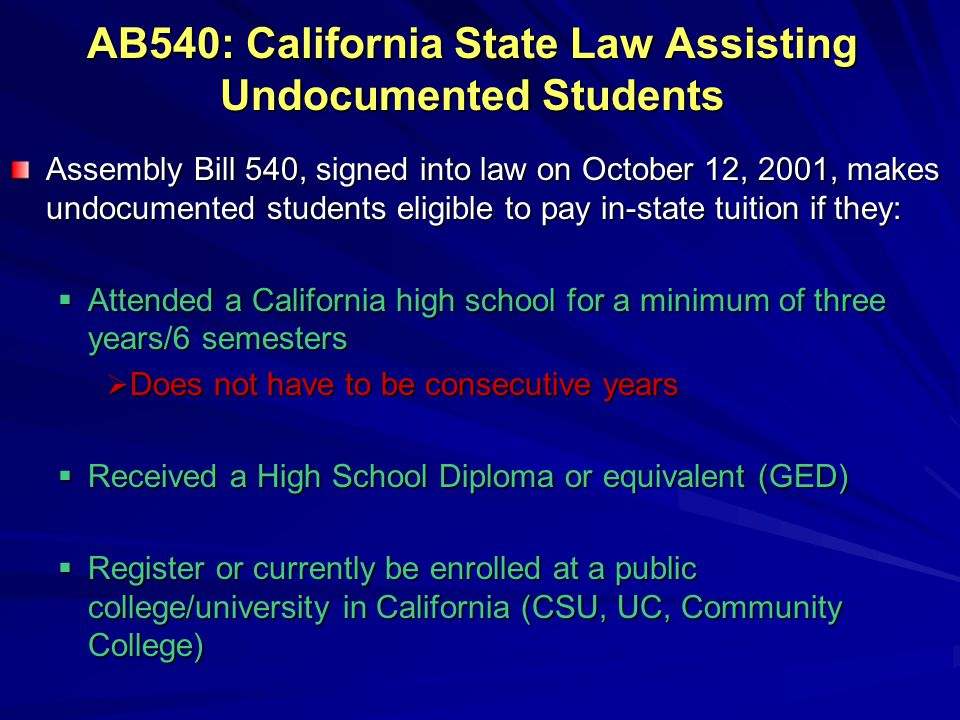AB540: California State Law Assisting Undocumented Students Assembly Bill 540, signed into law on October 12, 2001, makes undocumented students eligible to pay in-state tuition if they:  Attended a California high school for a minimum of three years/6 semesters  Does not have to be consecutive years  Received a High School Diploma or equivalent (GED)  Register or currently be enrolled at a public college/university in California (CSU, UC, Community College)
