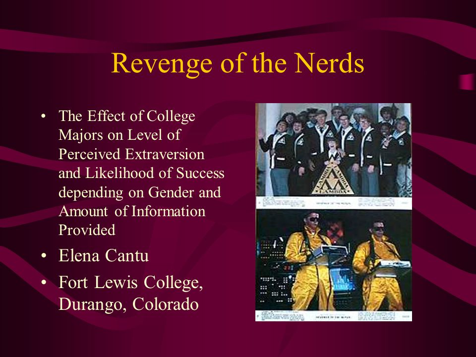 Revenge of the Nerds The Effect of College Majors on Level of Perceived Extraversion and Likelihood of Success depending on Gender and Amount of Information Provided Elena Cantu Fort Lewis College, Durango, Colorado