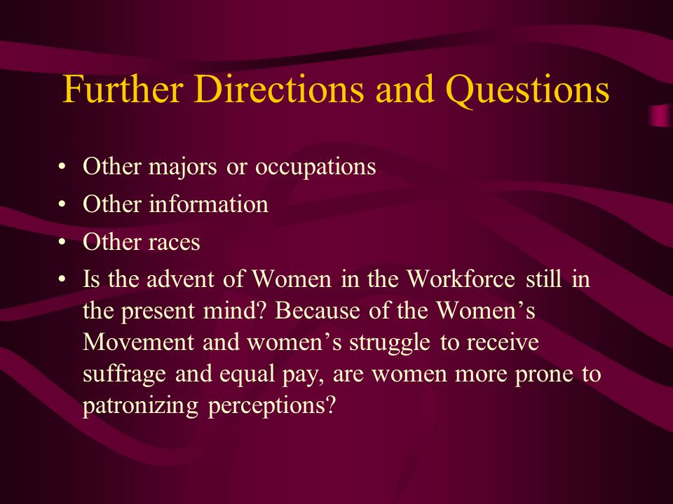 Further Directions and Questions Other majors or occupations Other information Other races Is the advent of Women in the Workforce still in the present mind.