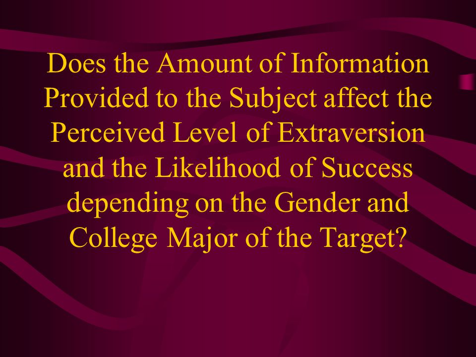 Does the Amount of Information Provided to the Subject affect the Perceived Level of Extraversion and the Likelihood of Success depending on the Gender and College Major of the Target