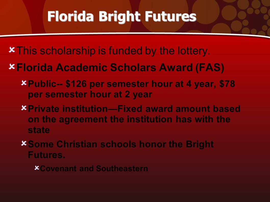 Florida Bright Futures  This scholarship is funded by the lottery.