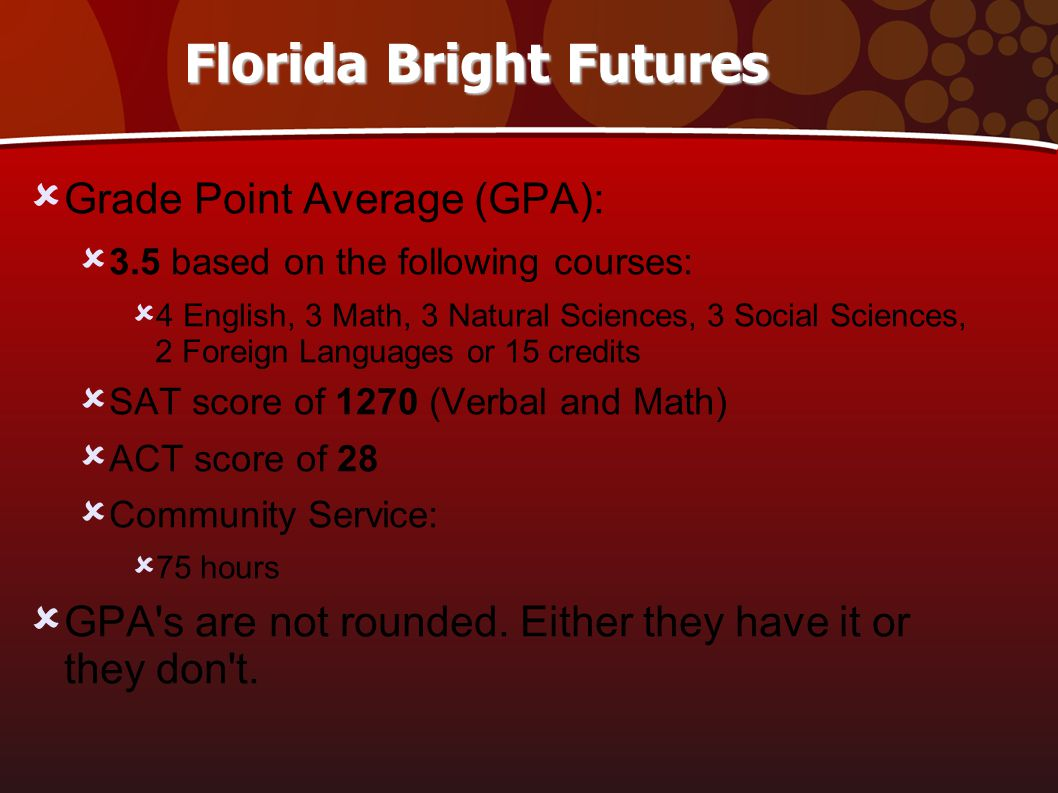 Florida Bright Futures  Grade Point Average (GPA):  3.5 based on the following courses:  4 English, 3 Math, 3 Natural Sciences, 3 Social Sciences, 2 Foreign Languages or 15 credits  SAT score of 1270 (Verbal and Math)‏  ACT score of 28  Community Service:  75 hours  GPA s are not rounded.