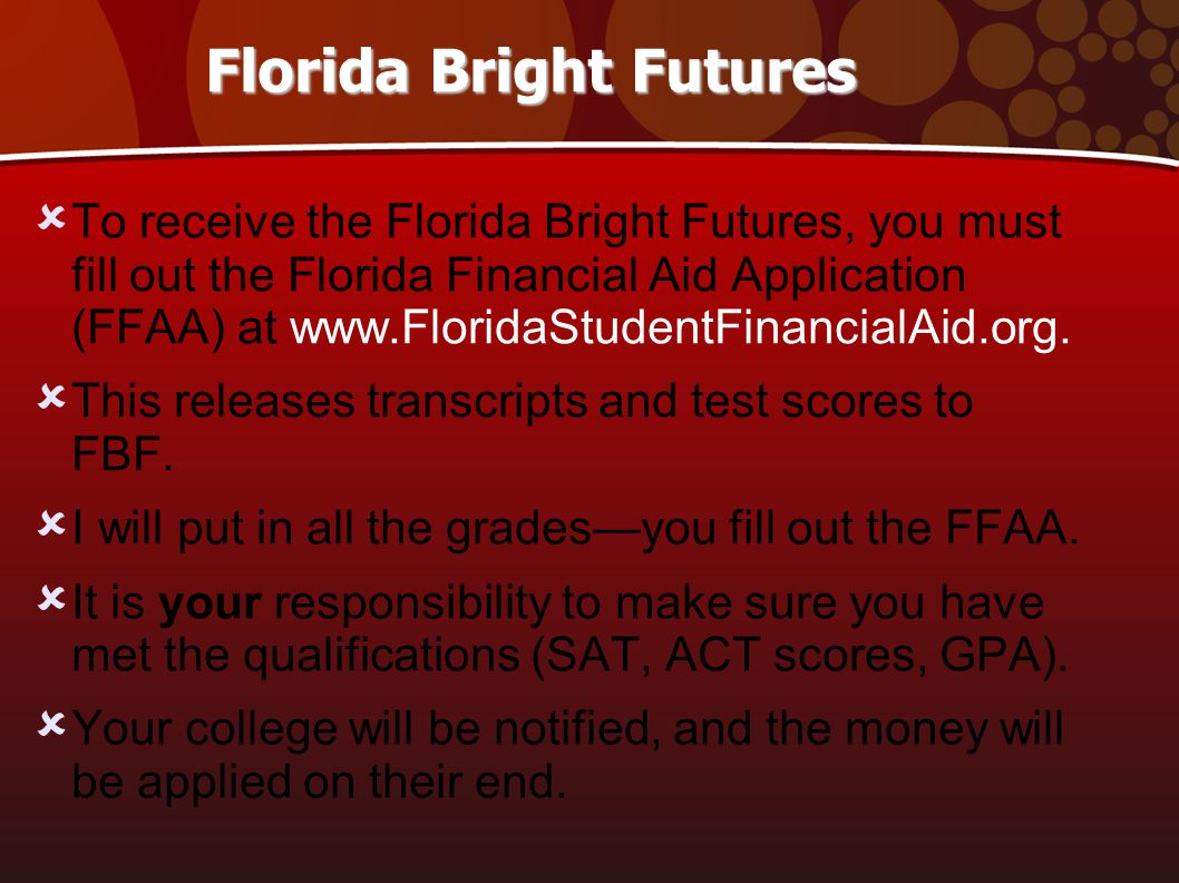 Florida Bright Futures  To receive the Florida Bright Futures, you must fill out the Florida Financial Aid Application (FFAA) at www.FloridaStudentFinancialAid.org.