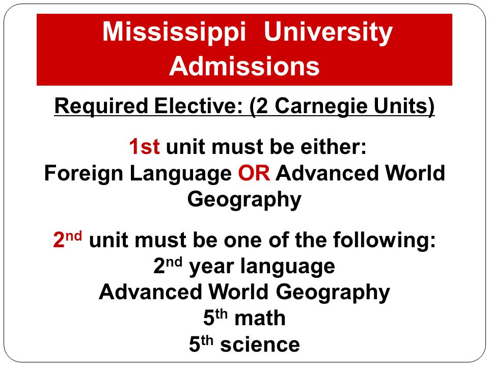 Mississippi University Admissions Requirements: Required Elective: (2 Carnegie Units) 1st unit must be either: Foreign Language OR Advanced World Geog