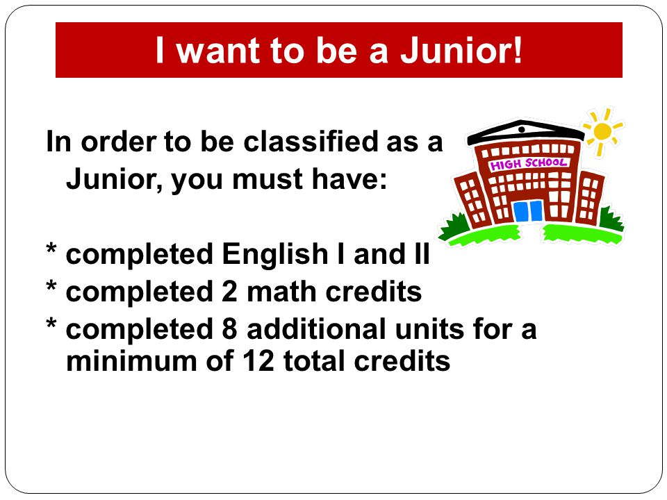 I want to be a Junior! In order to be classified as a Junior, you must have: * completed English I and II * completed 2 math credits * completed 8 add