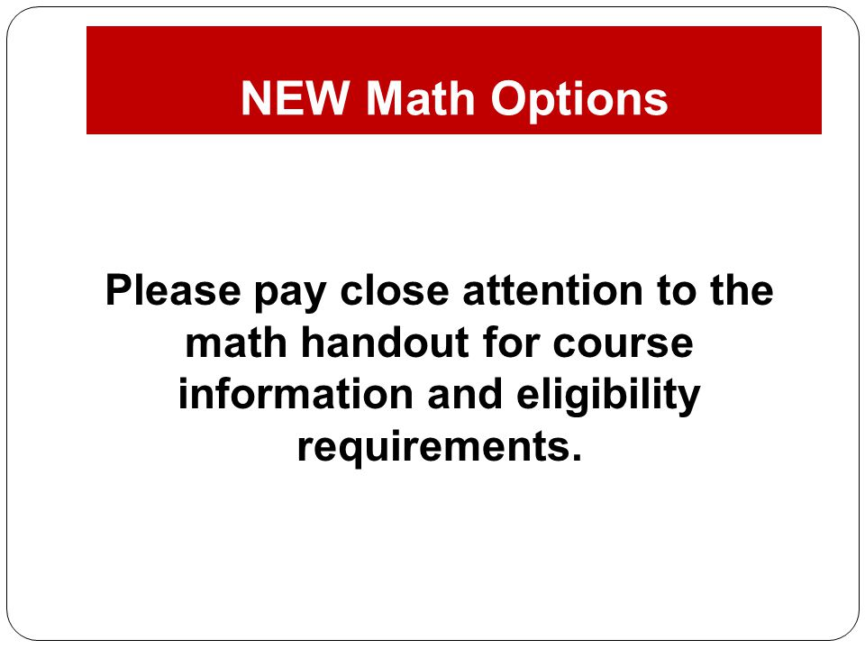 Please pay close attention to the math handout for course information and eligibility requirements. NEW Math Options