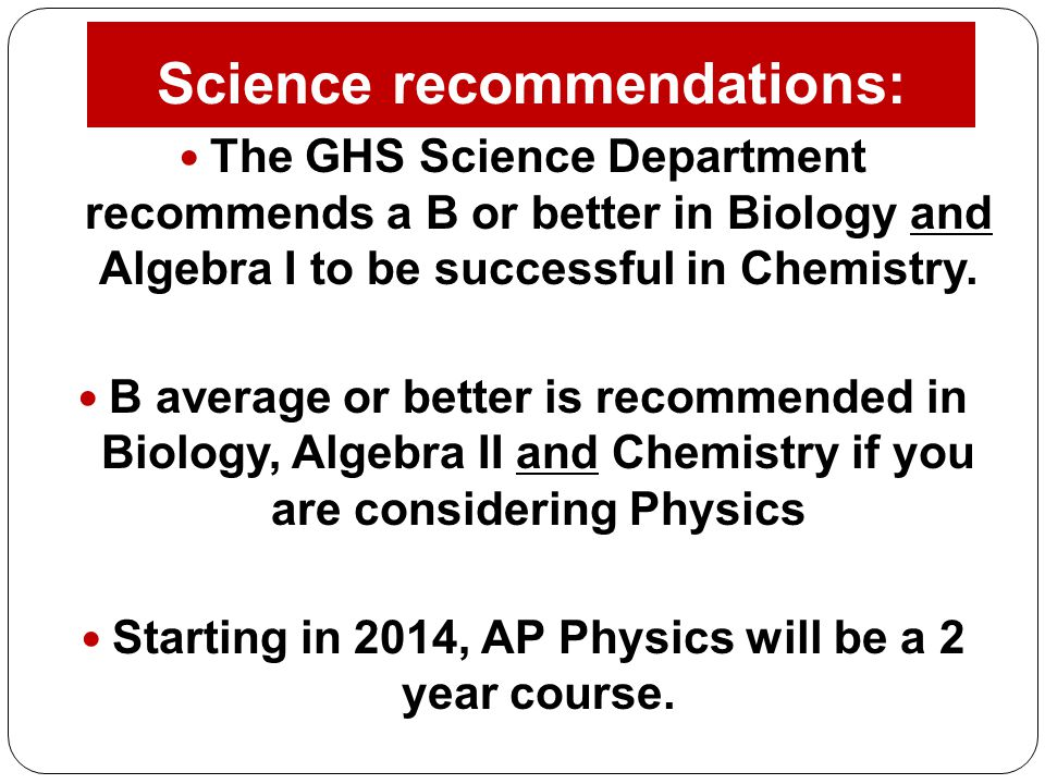 Science recommendations: The GHS Science Department recommends a B or better in Biology and Algebra I to be successful in Chemistry. B average or bett