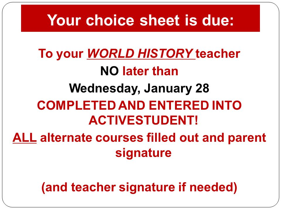 Your choice sheet is due: To your WORLD HISTORY teacher NO later than Wednesday, January 28 COMPLETED AND ENTERED INTO ACTIVESTUDENT! ALL alternate co