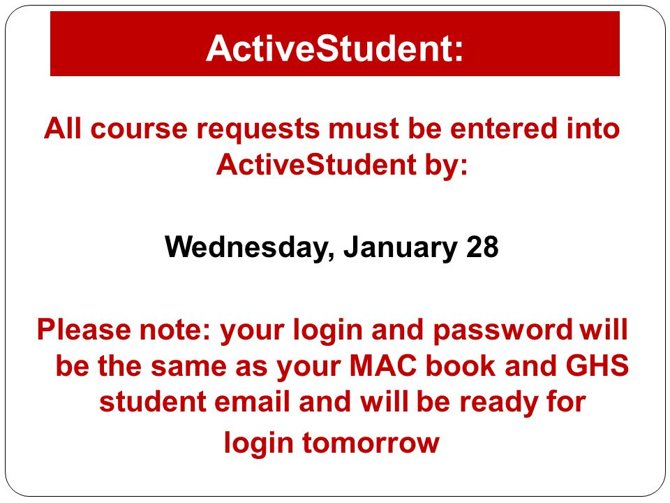 ActiveStudent: All course requests must be entered into ActiveStudent by: Wednesday, January 28 Please note: your login and password will be the same