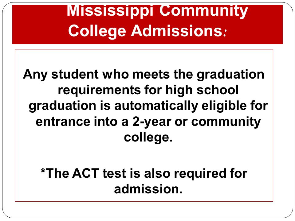 Mississippi Community College Admissions : Any student who meets the graduation requirements for high school graduation is automatically eligible for
