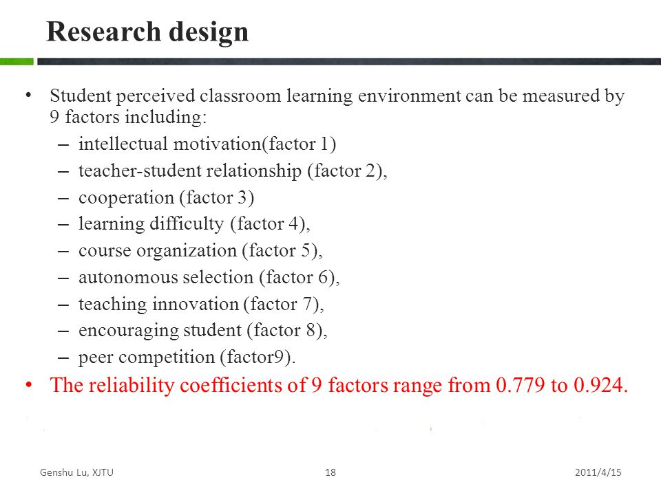 Student perceived classroom learning environment can be measured by 9 factors including: – intellectual motivation(factor 1) – teacher-student relationship (factor 2), – cooperation (factor 3) – learning difficulty (factor 4), – course organization (factor 5), – autonomous selection (factor 6), – teaching innovation (factor 7), – encouraging student (factor 8), – peer competition (factor9).