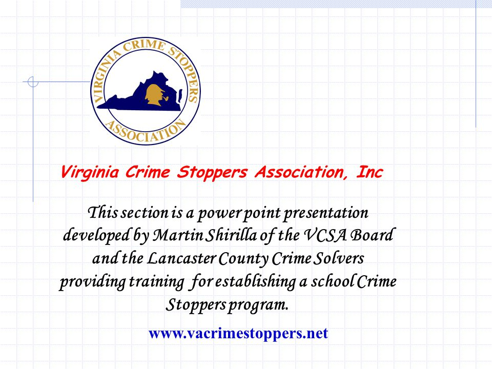 www.vacrimestoppers.net Virginia Crime Stoppers Association, Inc This section is a power point presentation developed by Martin Shirilla of the VCSA Board and the Lancaster County Crime Solvers providing training for establishing a school Crime Stoppers program.