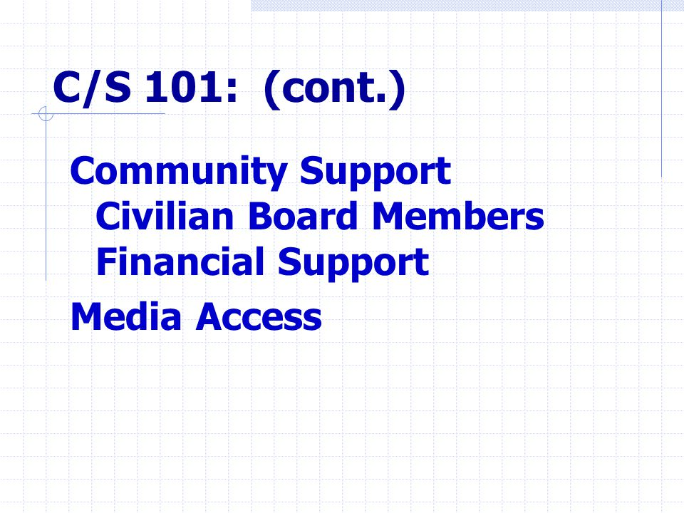 C/S 101: (cont.) Community Support Civilian Board Members Financial Support Media Access