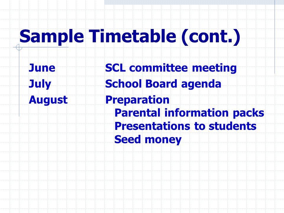 Sample Timetable (cont.) June SCL committee meeting July School Board agenda August Preparation Parental information packs Presentations to students Seed money