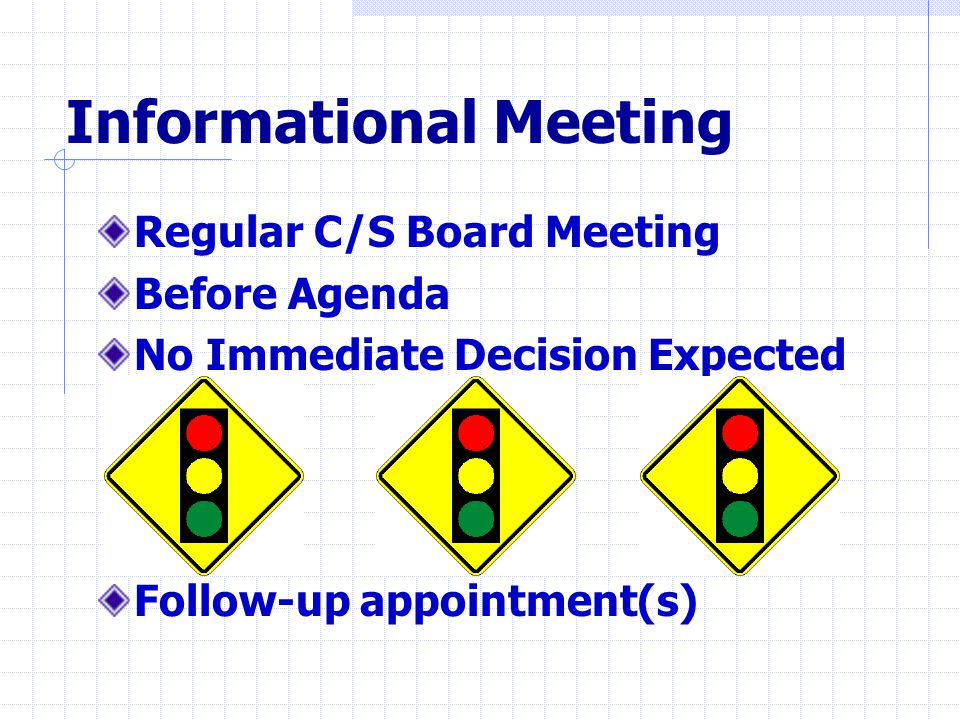 Informational Meeting Regular C/S Board Meeting Before Agenda No Immediate Decision Expected Follow-up appointment(s)