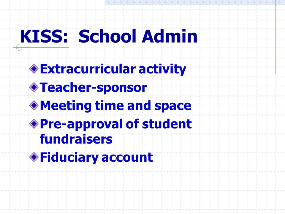 KISS: School Admin Extracurricular activity Teacher-sponsor Meeting time and space Pre-approval of student fundraisers Fiduciary account