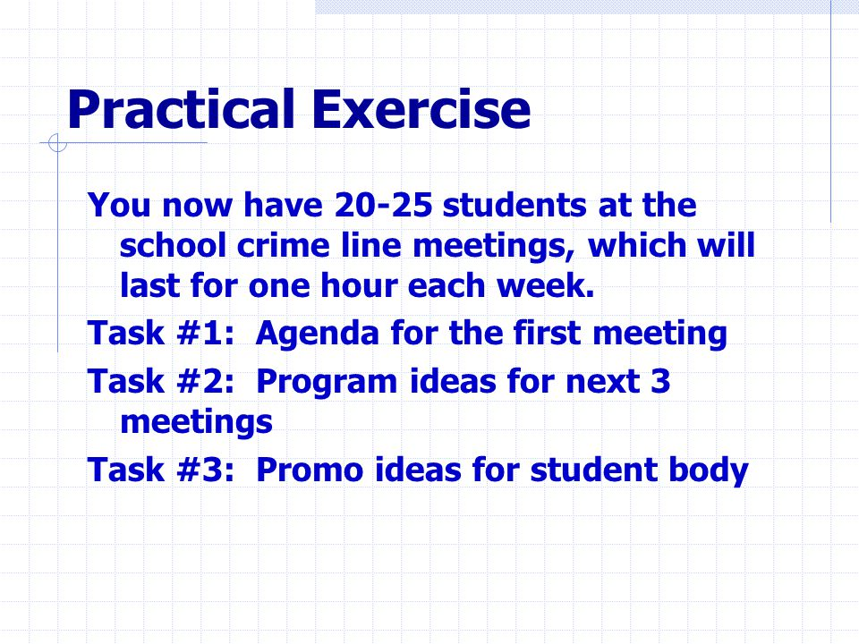 Practical Exercise You now have 20-25 students at the school crime line meetings, which will last for one hour each week.