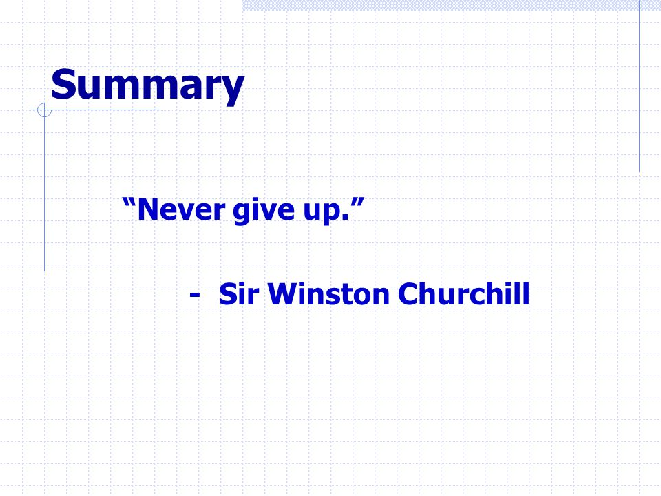 Summary Never give up. - Sir Winston Churchill