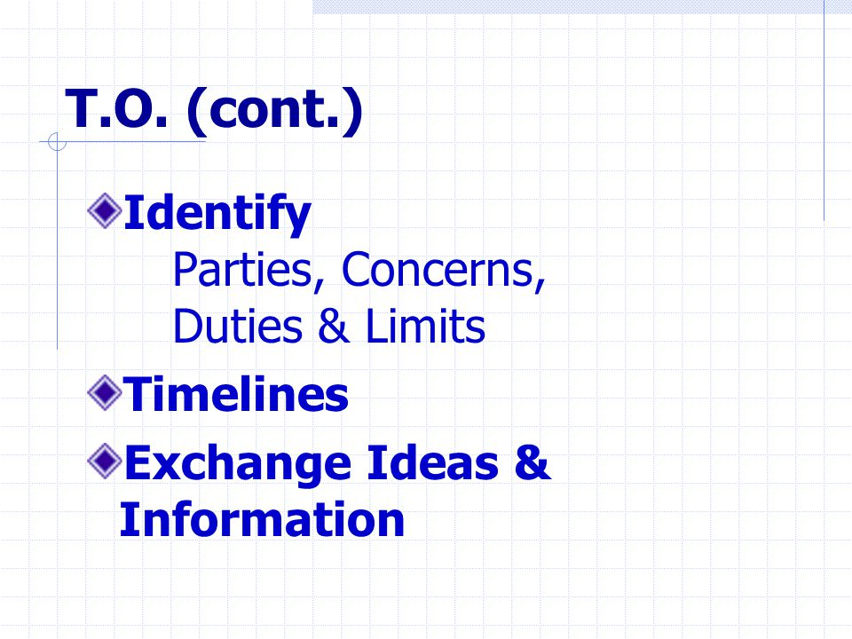 T.O. (cont.) Identify Parties, Concerns, Duties & Limits Timelines Exchange Ideas & Information