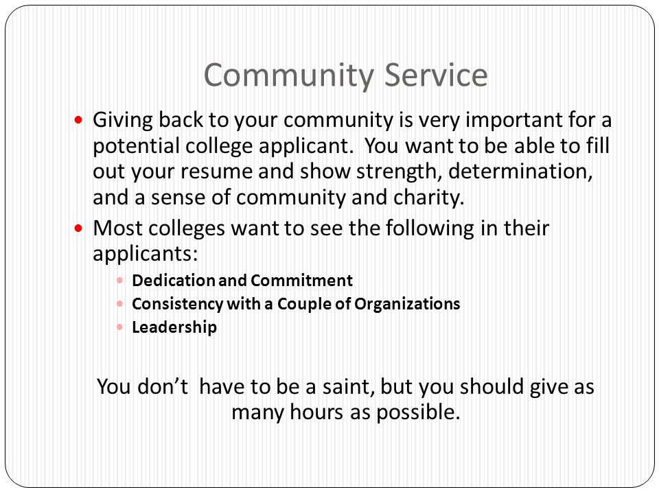 Community Service Giving back to your community is very important for a potential college applicant. You want to be able to fill out your resume and s