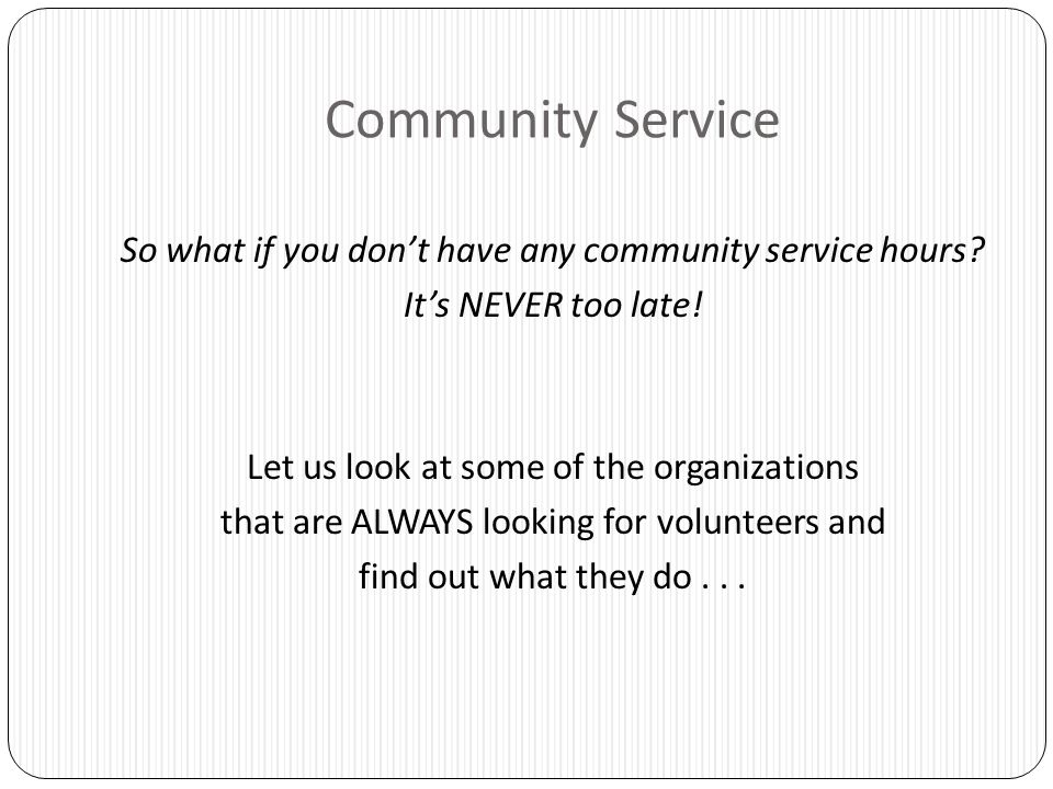 Community Service So what if you don't have any community service hours? It's NEVER too late! Let us look at some of the organizations that are ALWAYS