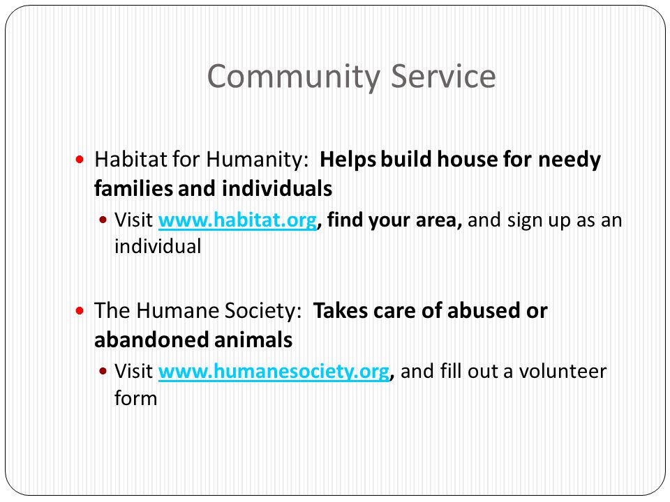 Community Service Habitat for Humanity: Helps build house for needy families and individuals Visit www.habitat.org, find your area, and sign up as an