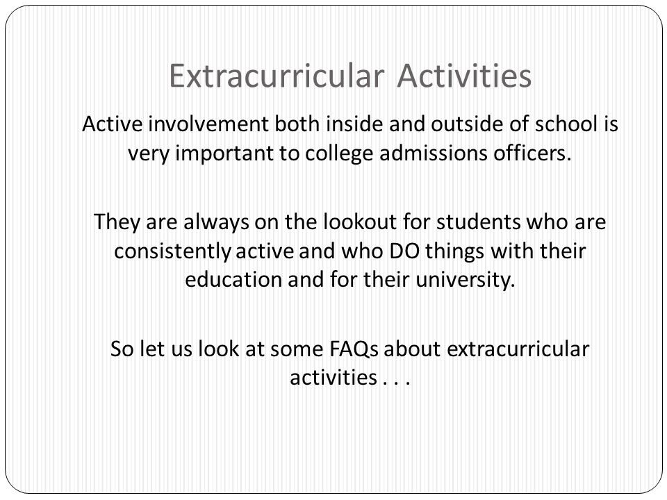 Extracurricular Activities Active involvement both inside and outside of school is very important to college admissions officers. They are always on t