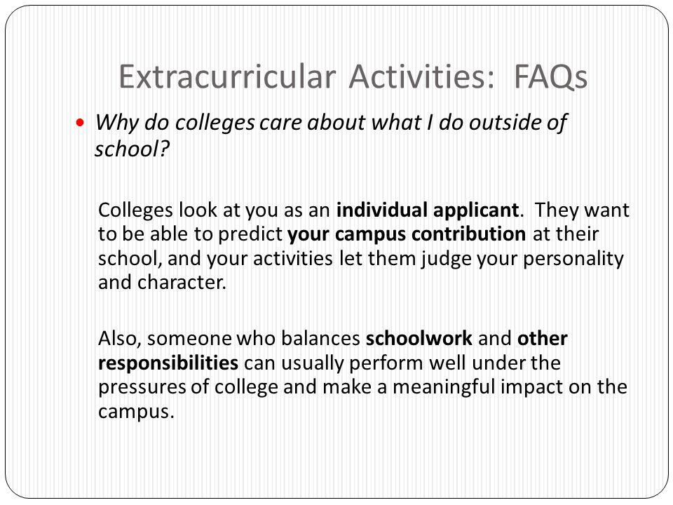 Extracurricular Activities: FAQs Why do colleges care about what I do outside of school? Colleges look at you as an individual applicant. They want to