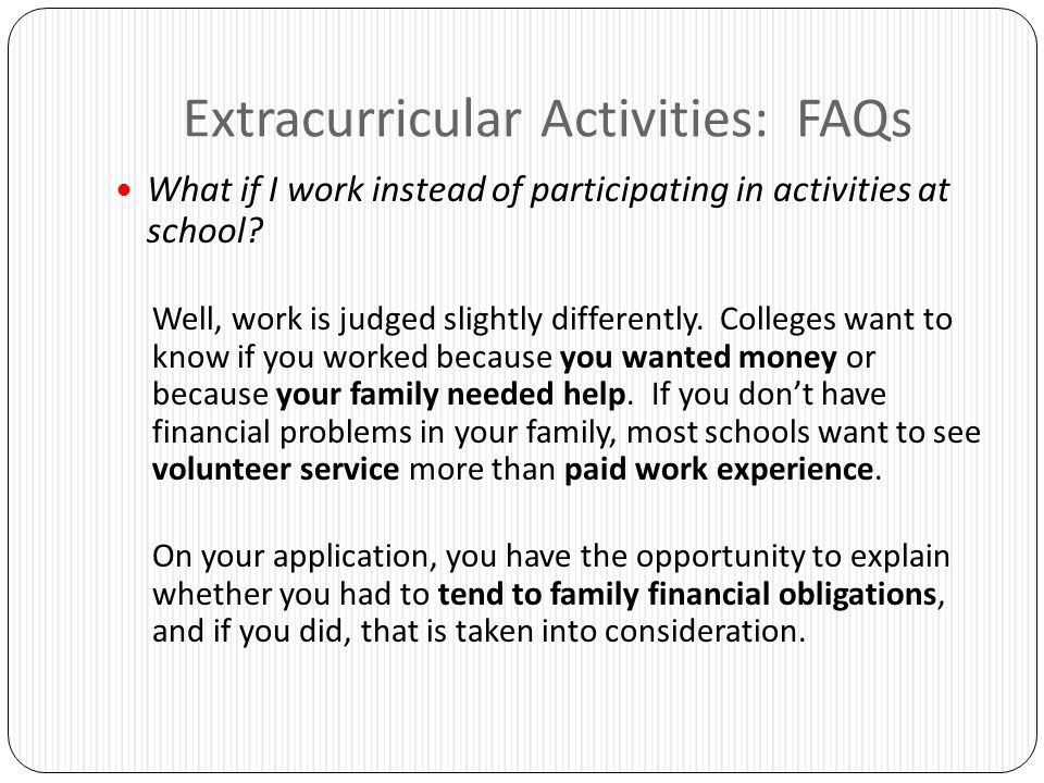 Extracurricular Activities: FAQs What if I work instead of participating in activities at school? Well, work is judged slightly differently. Colleges