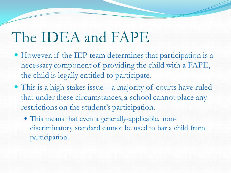 The IDEA and FAPE However, if the IEP team determines that participation is a necessary component of providing the child with a FAPE, the child is legally entitled to participate.