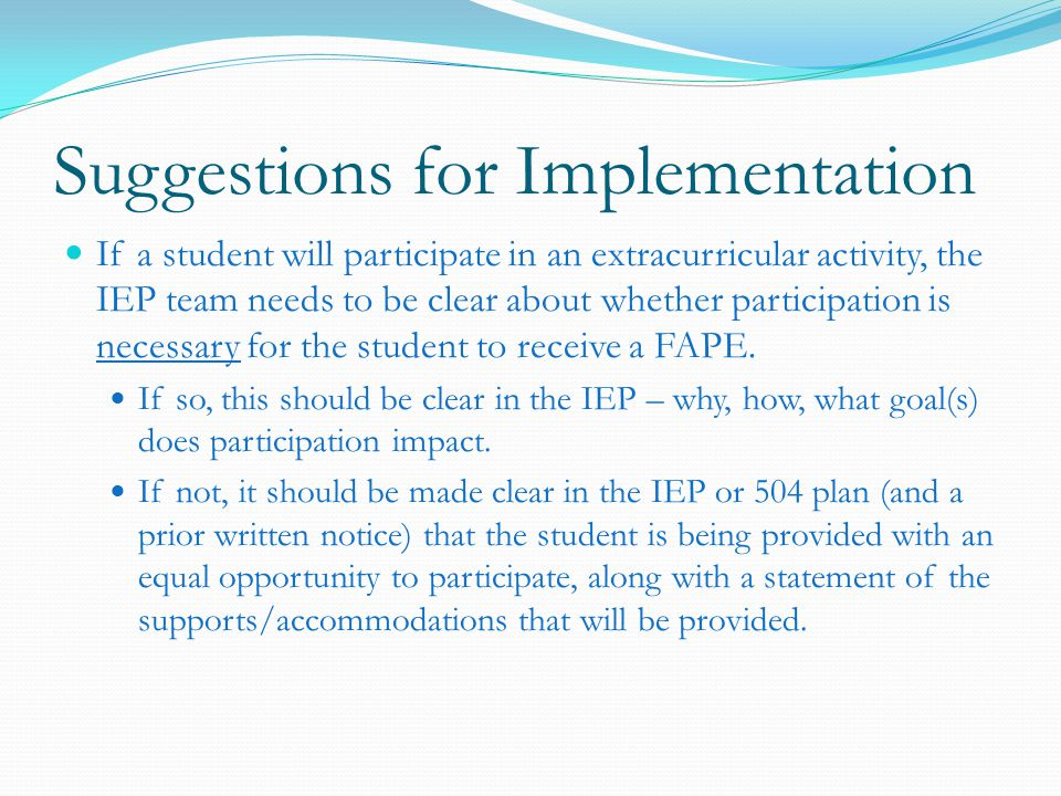 Suggestions for Implementation If a student will participate in an extracurricular activity, the IEP team needs to be clear about whether participation is necessary for the student to receive a FAPE.