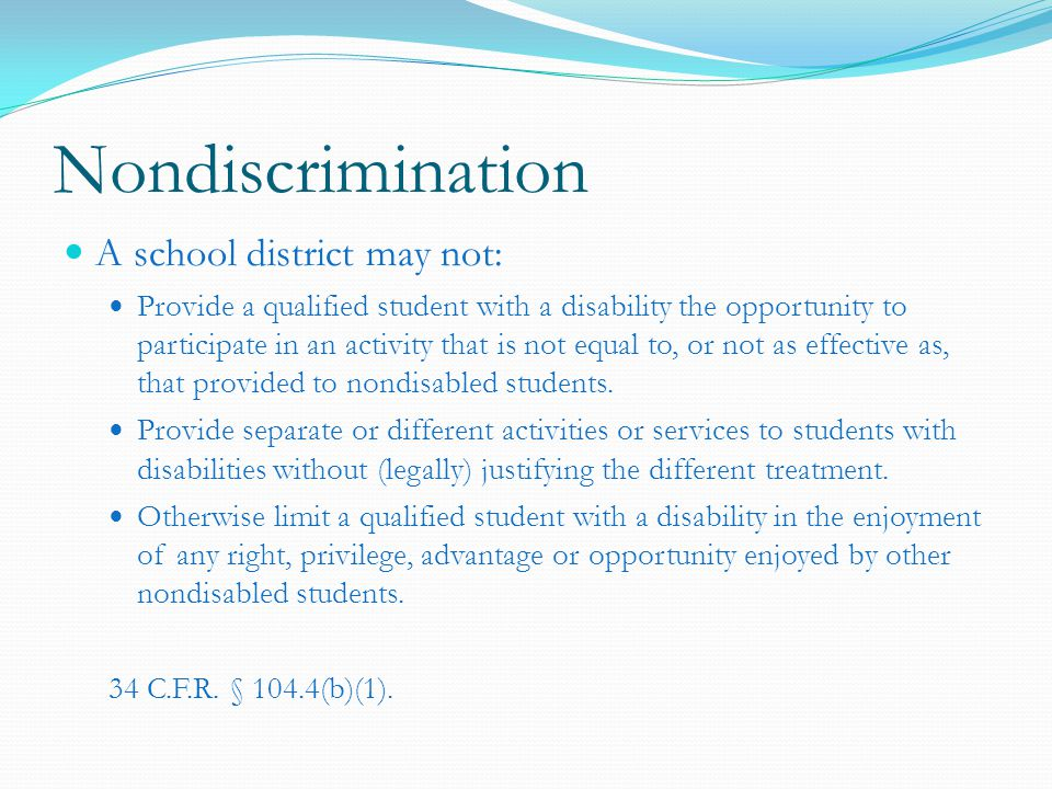 Nondiscrimination A school district may not: Provide a qualified student with a disability the opportunity to participate in an activity that is not equal to, or not as effective as, that provided to nondisabled students.